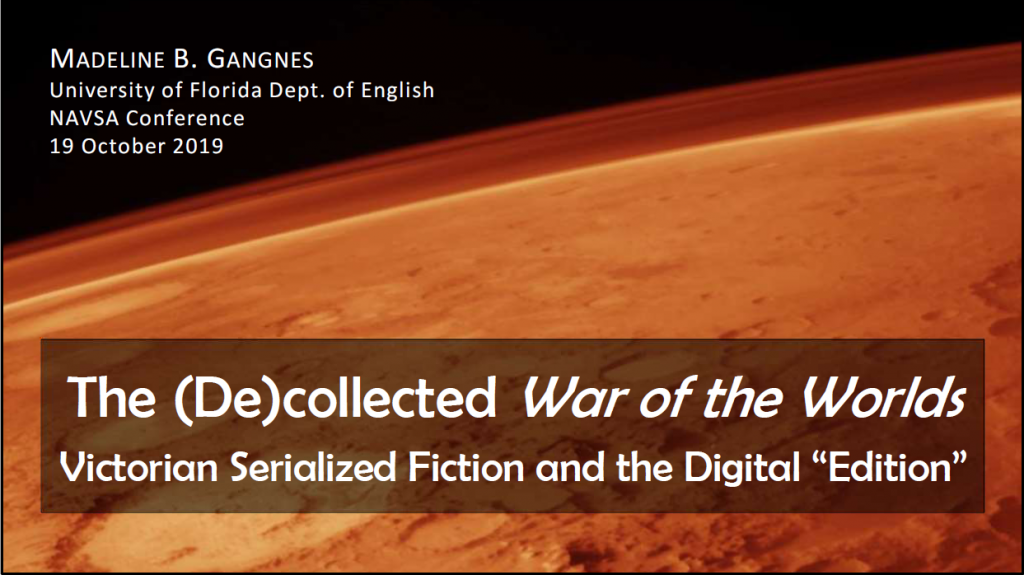 "This image shows the title slide for Madeline's 2019 North American Victorian Studies Association conference presentation slide. It bears her name and affiliation, plus the paper's title: ""The (De)collected War of the Worlds: Victorian Serialized Fiction and the Digital Edition."""